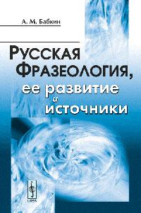 А. М. Бабкин Русская фразеология, ее развитие и источники