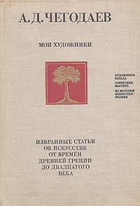 А. Д. Чегодаев Мои художники. Избранные статьи об искусстве от времен древней Греции до двадцатого века
