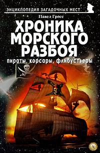 Павел Гросс Хроника морского разбоя. Пираты, корсары, флибустьеры
