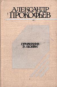 Александр Прокофьев Признание в любви сопровский а признание в любви стихотворения статьи письма