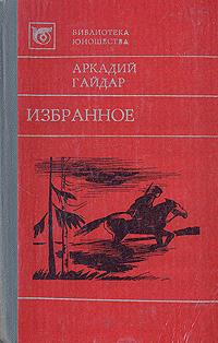 Аркадий Гайдар Аркадий Гайдар. Избранное гайдар а клятва тимура киносценарий рассказы