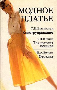 Модное платье. Конструирование. Технология пошива. Отделка, Т. Н. Екшурская. Е. Н. Юдина. И. А. Белова