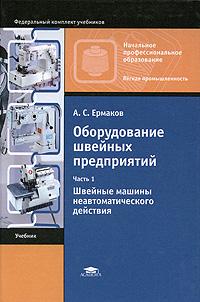 А. С. Ермаков Оборудование швейных предприятий. В 2 частях. Часть 1. Швейные машины неавтоматического действия