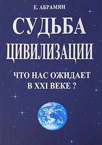 Е. Абрамян Судьба цивилизации. Что нас ожидает в XXI веке?