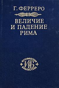 Г. Ферреро Величие и падение Рима. В 5 томах. Тома 3-5