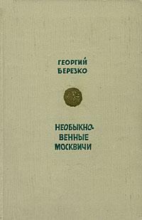 Георгий Березко Необыкновенные москвичи