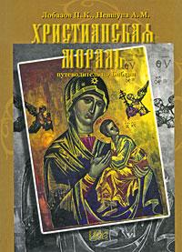 П. К. Лобазов, А. М. Невшупа Христианская мораль. Путеводитель по Библии азимов а путеводитель по библии