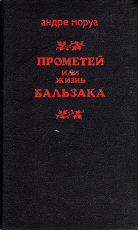 Андре Моруа Прометей, или Жизнь Бальзака андре моруа прометей или жизнь бальзака