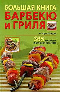 Хилари Уолден Большая книга барбекю и гриля. 365 здоровых и вкусных рецептов