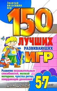 Н. В. Гришечкина, В. А. Козюлина, О. П. Матюшкина 150 лучших развивающих игр для детей 5-7 лет. Развитие познавательных способностей, мелкой моторики, чувства ритма, координации движений