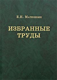 Е. Н. Матюшкин Е. Н. Матюшкин. Избранные труды