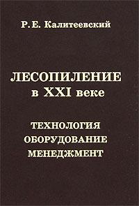 Р. Е. Калитеевский Лесопиление в XXI веке. Технология, оборудование, менеджмент пиломатериалы