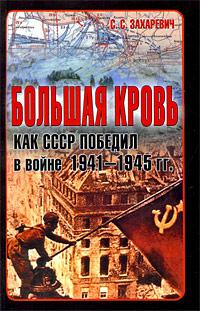 С. С. Захаревич Большая кровь. Как СССР победил в войне 1941-1945 гг.