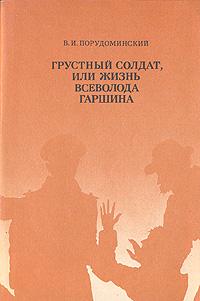 В. И. Порудоминский Грустный солдат, или Жизнь Всеволода Гаршина