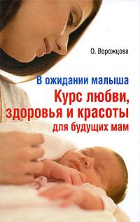 О. Ворожцова В ожидании малыша. Курс любви, здоровья и красоты для будущих мам