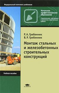 Р. А. Гребенник, В. Р. Гребенник. Монтаж стальных и железобетонных строительных конструкций