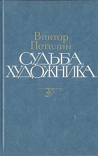 Виктор Петелин Судьба художника: Жизнь, личность, творчество Алексея Николаевича Толстого