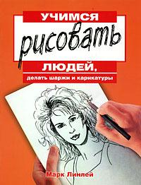 Марк Линлей Учимся рисовать людей, делать шаржи и карикатуры ли хэммонд учимся рисовать людей