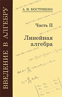 А. И. Кострикин Введение в алгебру. В 3 частях. Часть 2. Линейная алгебра введение в алгебру в трёх частях линейная алгебра ч ii isbn 978 5 4439 1265 3