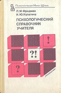 Л. М. Фридман, И. Ю. Кулагина Психологический справочник учителя