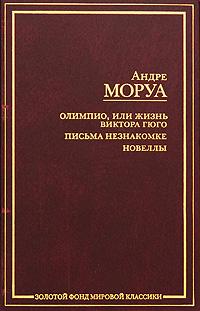 Андре Моруа Олимпио, или Жизнь Виктора Гюго. Письма незнакомке. Новеллы андре моруа ариэль или жизнь шелли