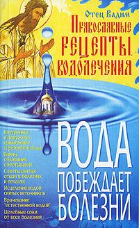 Отец Вадим Вода побеждает болезни. Православные рецепты водолечения