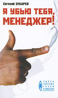Евгений Зубарев Я убью тебя, менеджер!