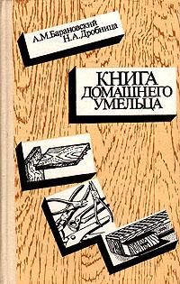 А. М. Барановский, Н. А. Дробцина Книга домашнего умельца