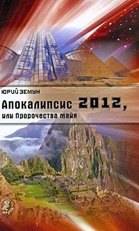Апокалипсис 2012, или Пророчества майя