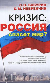 С. Н. Бабурин, С. М. Небренчин Кризис. Россия спасет мир?