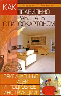С. Бондарев, П. Ромашкин Как правильно работать с гипсокартоном. Оригинальные идеи и подробные инструкции цены
