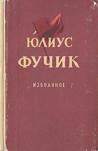 Юлиус Фучик Юлиус Фучик. Избранное