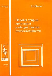 купить Г. Н. Шикин Основы теории солитонов в общей теории относительности по цене 257 рублей
