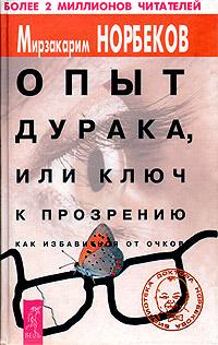 Мирзакарим Норбеков Опыт дурака, или Ключ к прозрению. Как избавиться от очков