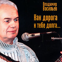 Владимир Васильев Владимир Васильев. Как дорога к тебе долга