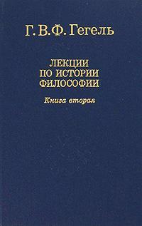 Г. В. Ф. Гегель Лекции по истории философии. В трех книгах. Книга 2 г в ф гегель лекции по истории философии в трех книгах книга 2