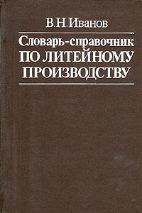 В. Н. Иванов Словарь-справочник по литейному производству