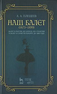 А. А. Плещеев Наш балет. 1673-1899. Балет в России до начала XIX столетия и балет в Санкт-Петербурге до 1899 года