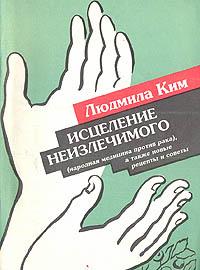 Людмила Ким Исцеление неизлечимого (народная медицина против рака), а также новые рецепты и советы