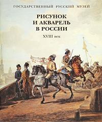 Е. Гаврилова, А. Максимова Рисунок и акварель в России. XVIII век