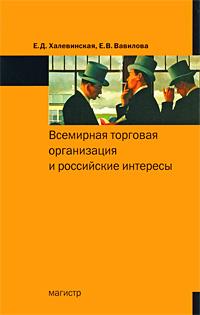 Е. Д. Халевинская, Е. В. Вавилова Всемирная торговая организация и российские интересы