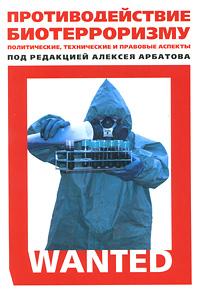 Под редакцией Алексея Арбатова Противодействие биотерроризму. Политические, технические и правовые аспекты