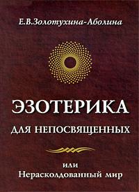 Е. В. Золотухина-Аболина Эзотерика для непосвященных, или Нерасколдованный мир эзотерика 369