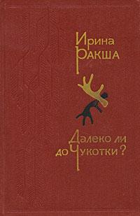 Ирина Ракша Далеко ли до Чукотки? цены онлайн