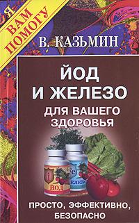 В. Казьмин Йод и железо для вашего здоровья. Просто, эффективно, безопасно