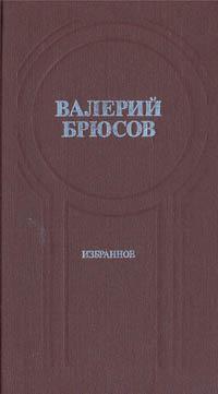Валерий Брюсов Валерий Брюсов. Избранное брюсов в валерий брюсов стихотворения