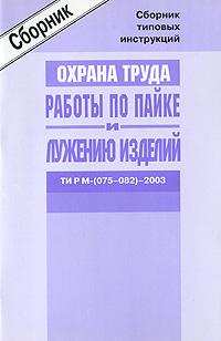 Межотраслевые типовые инструкции по охране труда для работников, занятых проведением работ по пайке и лужению изделий. ТИ Р М-(075-082)-2003 Межотраслевые типовые инструкции по...