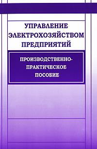 Управление электрохозяйством предприятий Рассмотрены структура организация...
