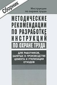 Методические рекомендации по разработке инструкций по охране труда для работников, занятых в производстве цемента и утилизации отходов Настоящие методические рекомендации...