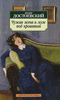 Федор Достоевский Чужая жена и муж под кроватью дядюшкин сон крокодил скверный анекдот